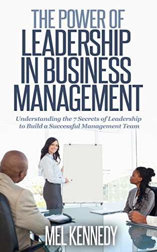 BUSINESS MANAGEMENT THE POWER OF LEADERSHIP IN BUSINESS MANAGEMENT: Understanding 7 Key Factors of Leadership… by Mel Kennedy