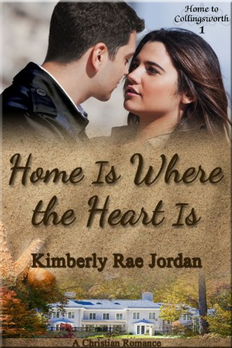 Home Is Where the Heart Is: A Christian Romance (Home to Collingsworth Book 1) by Kimberly Rae Jordan