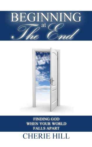 Beginning at The End (Finding God When Your World Falls Apart) by Cherie Hill