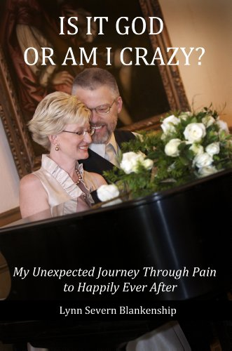 Is It God or Am I Crazy?  My Unexpected Journey Through Pain to Happily Ever After by Lynn Severn Blankenship