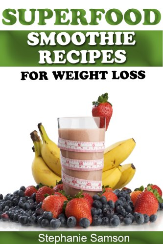 Superfood Smoothie Recipes for Weight Loss – Great for 10 Day Detoxing! by Stephanie Samson