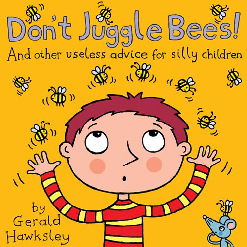 Don't Juggle Bees! And Other Useless Advice For Silly Children: A Silly Rhyming Picture Books for Kids by Gerald Hawksley