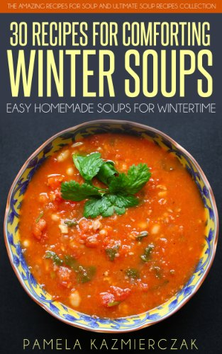 35 Recipes For Comforting Winter Soups – Easy Homemade Soups For Wintertime (The Amazing Recipes for Soup and… by Pamela Kazmierczak