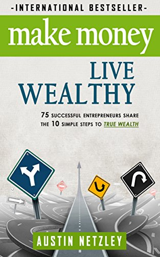 Make Money, Live Wealthy: 75 Successful Entrepreneurs Share the 10 Simple Steps to True Wealth: Learn How to Invest… by Austin Netzley
