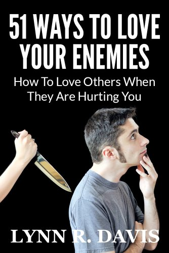 51 Ways to Love Your Enemies: How to love others when they are hurting you (Spiritual Self Help) by Lynn R Davis