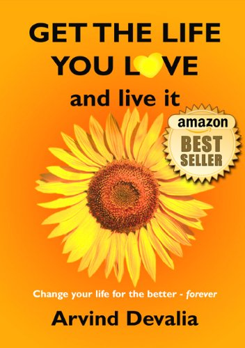 Get the Life You Love and Live it: A Simple Powerful Guide to Creating and Living the Life You Have Dreamed of… by Arvind Devalia