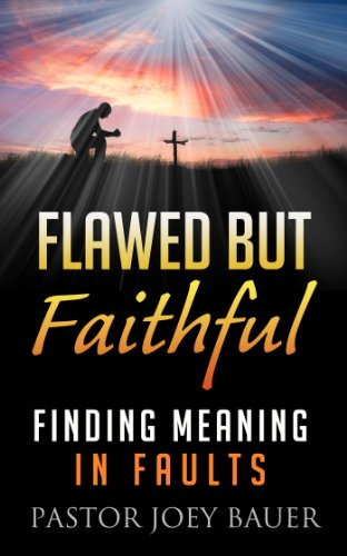 Flawed but Faithful Finding Meaning in our Faults. by Pastor Joey Bauer