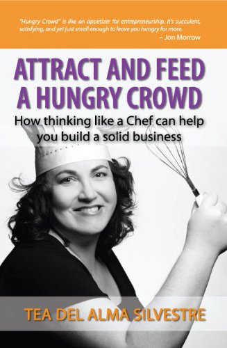 Attract and Feed a Hungry Crowd: How Thinking Like a Chef Can Help You Build a Solid Business by Tea Del Alma Silvestre