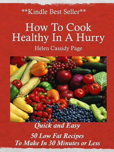 How to Cook Healthy in a Hurry: 50 Quick and Easy, Low Fat Recipes You Can Make In 30 Minutes by Helen Cassidy Page