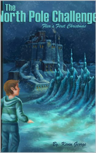 The North Pole Challenge (Flea's Five Christmases Book 1) by Kevin George