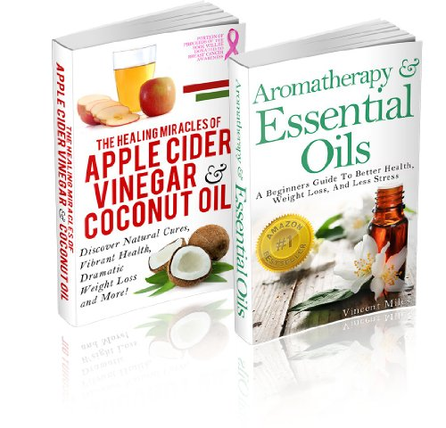 Aromatherapy And Essential Oils: / The Healing Miracles Of Apple Cider Vinegar And Coconut Oil – (2 Book Set)… by Vincent Miles