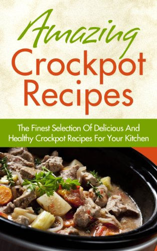 Amazing Crockpot Recipes – The Finest Selection Of Delicious And Healthy Crockpot Recipes For Your Kitchen (Crockpot… by Jessica Smith