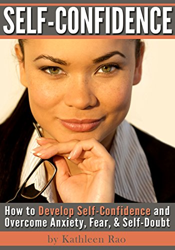 Self-Confidence: How to Develop Self Confidence and Overcome Anxiety, Fear, & Self-Doubt (25 Proven Ways to Boost… by Kathleen Rao