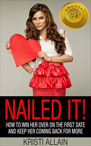 Nailed It!: How To Win Her Over On the First Date and Keep Her Coming Back For More by Kristi Allain