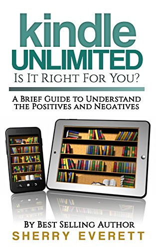 Kindle Unlimited: Is It Right For You?: A Brief  Guide to Understand the Positives and Negatives by Sherry Everett