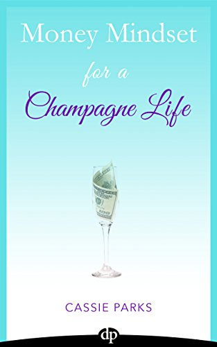 Money Mindset for a Champagne Life: Money Management That Focuses On Investing In Your Happiness And Creating… by Cassie Parks
