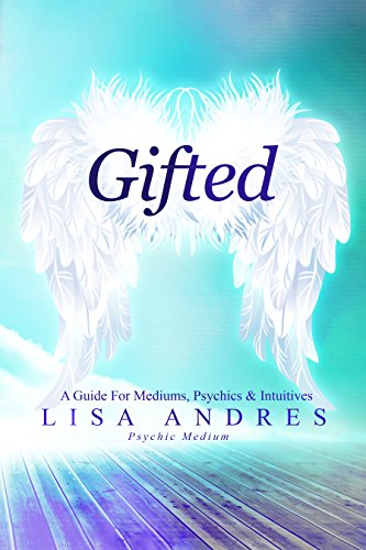 Gifted – A Guide for Mediums, Psychics & Intuitives by Lisa Andres