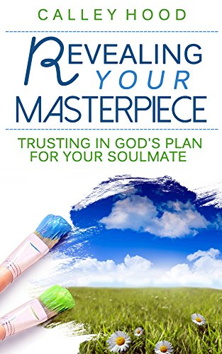 Revealing Your Masterpiece: Trusting In God's Plan For Your Soulmate by Calley Hood