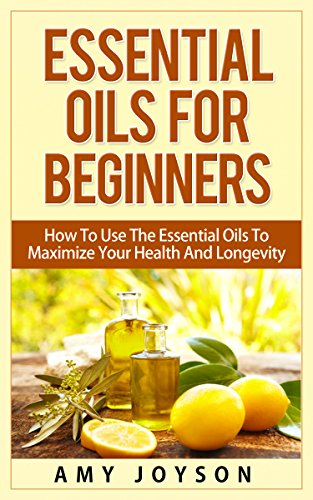 Essential Oils: The Complete Guide: Essential Oils For Beginners, Aromatherapy And Essential Oil Recipes (Essential… by Amy Joyson