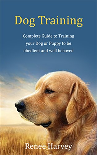 Dog Training: Complete Guide to Training Your Dog or Puppy To Be Obedient and Well Behaved by Renee Harvey