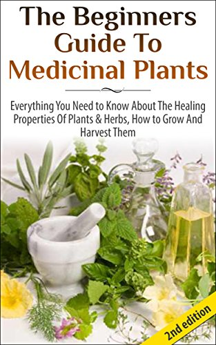 The Beginners Guide to Medicinal Plants: Everything You Need to Know About the Healing Properties of Plants &… by Lindsey P
