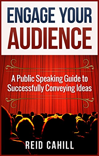 Engage Your Audience: A Public Speaking Guide to Successfully Conveying  Ideas by Reid Cahill