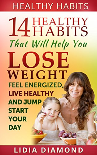 Healthy Habits: 14 Healthy Habits That Will Help You Lose Weight, Feel Energized, Live Healthy and Jump Start… by Lidia Diamond