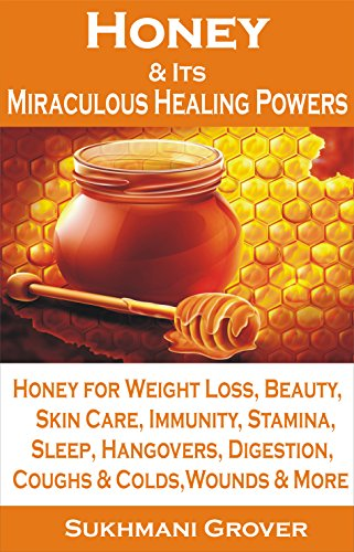 Honey: Honey & Its Miraculous Healing Powers: Honey For Weight Loss, Honey for Immunity, Honey for Diabetes, Skin… by Sukhmani Grover and Jaspinder Grover