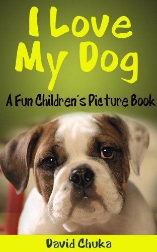 I Love My Dog – Fun Children's Picture Book with Cartoon Images and Amazing Photos of Dogs (Animal Books for Children 2) by David Chuka