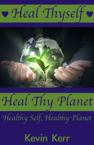 Heal Thyself, Heal Thy Planet: Healthy Self, Healthy Planet. (Personal Development, Self Help, Heal Your Whole… by Kevin Kerr