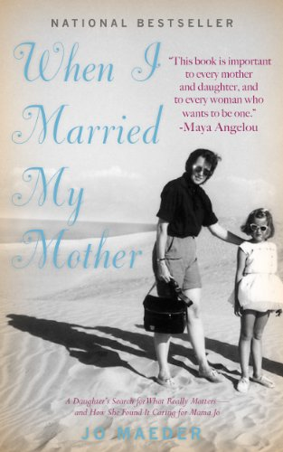 When I Married My Mother: A Daughter's Search for What Really Matters – and How She Found It Caring for Mama Jo by Jo Maeder