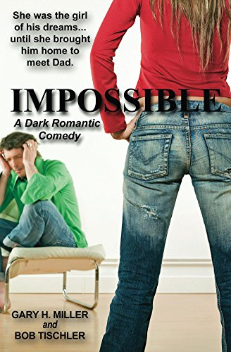 Impossible: A Dark Romantic Comedy by Gary H. Miller and Bob Tischler