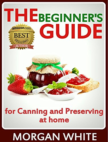 The Beginner's Guide for Canning and Preserving at Home: The Most Delicious, Money-Saving Jams, Jellies, Salsa… by Morgan White