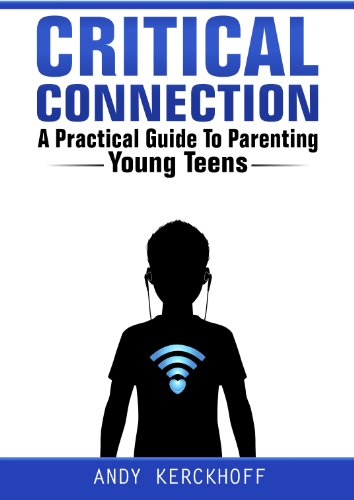 Critical Connection: A Practical Guide to Parenting Young Teens by Andy Kerckhoff and Meghan Pinson