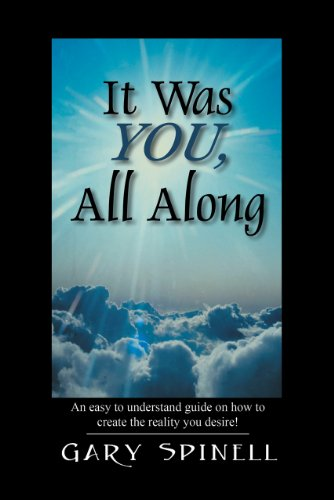 It Was YOU, All Along: An easy to understand guide on how to create the reality you desire! by Gary Spinell