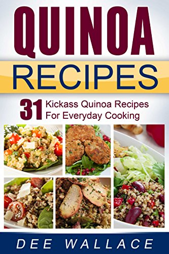 Quinoa Recipes: 31 kickass quinoa recipes for everyday cooking by Dee Wallace