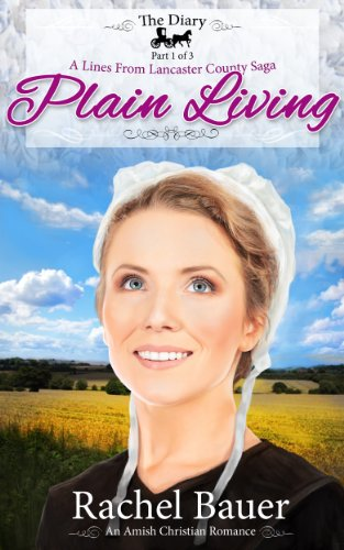 Plain Living: The Diary Part One (A Lines from Lancaster County Saga Book 1) by Rachel Bauer