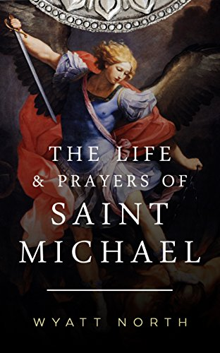 The Life and Prayers of Saint Michael the Archangel by Wyatt North