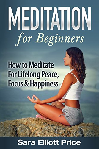 Meditation: Meditation For Beginners – How to Meditate For Lifelong Peace, Focus and Happiness (Mindfulness, Meditation… by Sara Elliott Price
