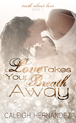 Love Takes Your Breath Away (Truth About Love Book 1) by Caleigh Hernandez