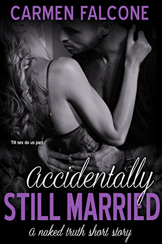Accidentally Still Married (The Naked Truth Series Book 2) by Carmen Falcone