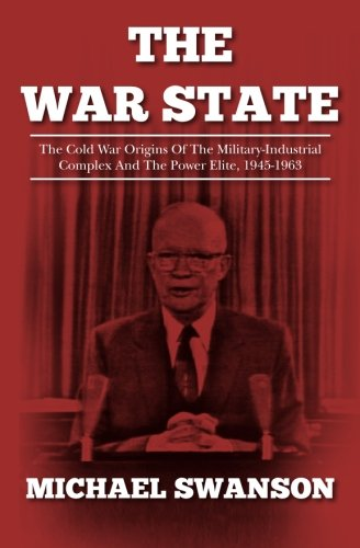 The War State: The Cold War Origins Of The Military-Industrial Complex And The Power Elite, 1945-1963 by Michael Swanson