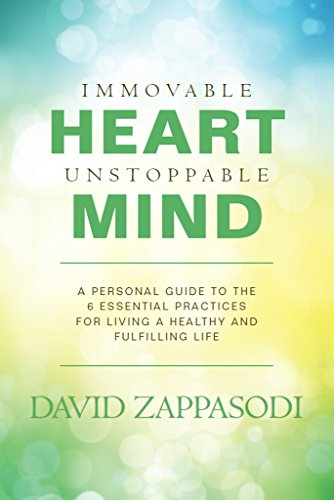 Immovable Heart Unstoppable Mind: A Personal Guide To The 6 Essential Practices For Living A Healthy And Fulfilling… by David Zappasodi