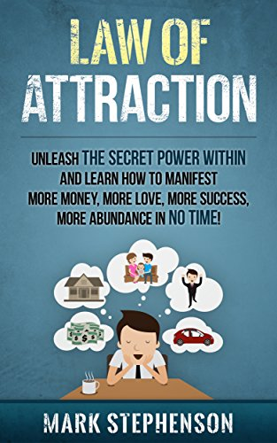 Law of Attraction: Unleash The Secret Power Within and Learn How To Manifest More Money, More Love, More Success… by Mark Stephenson and Law Of Attraction