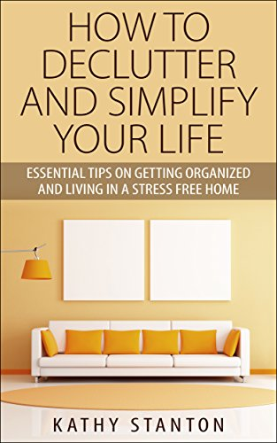 How To Declutter And Simplify Your Life: Essential Tips On Getting Organized And Living In A Stress Free Home by Kathy Stanton
