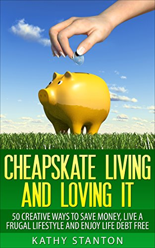 Cheapskate Living And Loving It: 50 Creative Ways To Save Money, Live A Frugal Lifestyle And Enjoy Life Debt Free… by Kathy Stanton