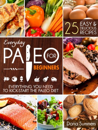Everyday Paleo For Beginners: Everything You Need to Kick-Start the Paleo Diet by Dana Summers