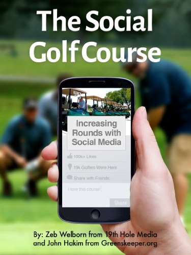 The Social Golf Course: Increasing Rounds with Social Media by Zeb Welborn and John Hakim