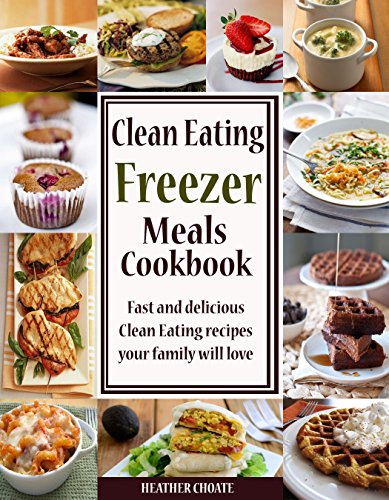 Clean Eating Freezer Meals Cookbook: Fast and Delicious Clean Eating Recipes Your Family Will Love! (Clean Eating… by Heather Choate