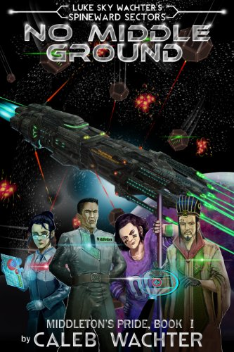 No Middle Ground (Spineward Sectors: Middleton's Pride Book 1) by Caleb Wachter and Luke Sky Wachter